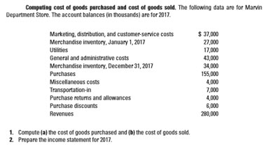 Computing cost of goods purchased and cost of goods sold. The following data are for Marvin Department Store. The account balances (in thousands) are for 2017. $ 37,000 27,000 17,000 43,000 34,000 155,000 4,000 7,000 4,000 6,000 280,000 Marketing, distribution, and customer-service costs Merchandise inventory, January 1, 2017 Utilities General and administrative costs Merchandise inventory, December 31, 2017 Purchases Miscellaneous costs Transportation-in Purchase returns and allowances Purchase discounts Revenues 1. Compute (a) the cost of goods purchased and (b) the cost of goods sold. 2 Prepare the income statement for 2017.