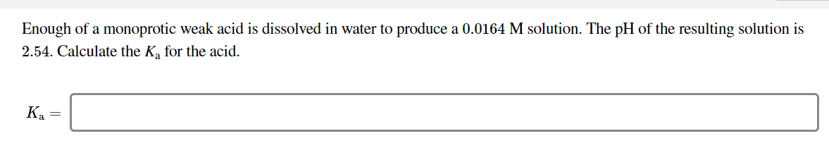 Enough of a monoprotic weak acid is dissolved in water to produce a 0.0164 M solution. The pH of the resulting solution is 2.54. Calculate the Ka for the acid. Ka =