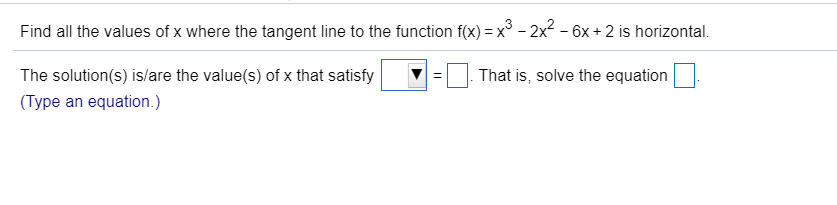 Find all the values of x where the tangent line to the function f(x) x3 - 2x2 - 6x + 2 is horizontal. That is, solve the equation The solution(s) is/are the value(s) of x that satisfy (Type an equation.)