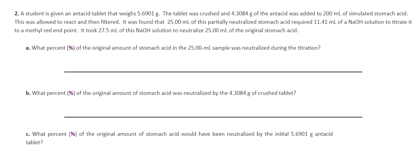 2. A student is given an antacid tablet that weighs 5.6901 g. The tablet was crushed and 4.3084 g of the antacid was added to 200 mL of simulated stomach acid. This was allowed to react and then filtered. It was found that 25.00 mL of this partially neutralized stomach acid required 11.41 mL of a NaOH solution to titrate it to a methyl red end point. It took 27.5 mL of this NaOH solution to neutralize 25.00 mL of the original stomach acid. a. What percent (%) of the original amount of stomach acid in the 25.00-mL sample was neutralized during the titration? b. What percent (%) of the original amount of stomach acid was neutralized by the 4.3084 g of crushed tablet? c. What percent (%) of the original amount of stomach acid would have been neutralized by the initial 5.6901 g antacid tablet?