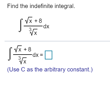 Find the indefinite integral. x +8 -dx X +8 -dx (Use C as the arbitrary constant.)