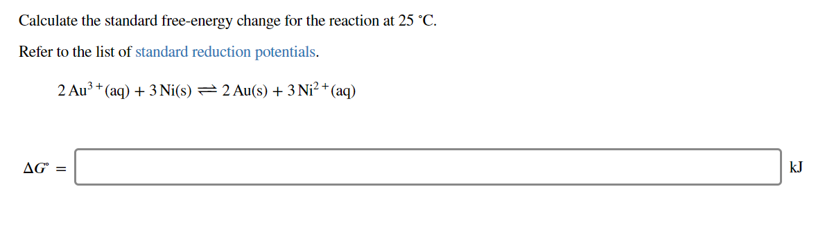 Calculate the standard free-energy change for the reaction at 25 °C Refer to the list of standard reduction potentials 2 Au3 (aq)3Ni(s) 2 Au(s) 3 Ni2+ (aq) AG= kJ