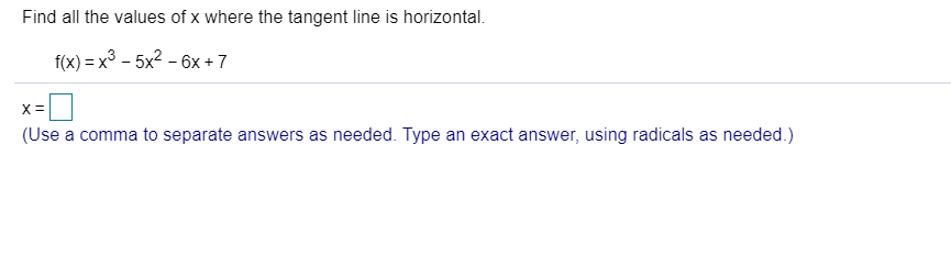 Find all the values of x where the tangent line is horizontal. f(x) x3 -5x2-6x +7 X = (Use a comma to separate answers as needed. Type an exact answer, using radicals as needed.)