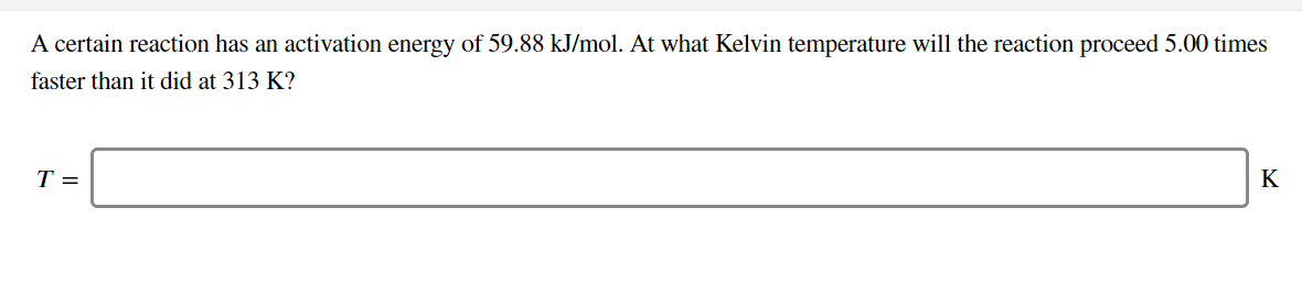 A certain reaction has an activation energy of 59.88 kJ/mol. At what Kelvin temperature will the reaction proceed 5.00 times faster than it did at 313 K? T = K