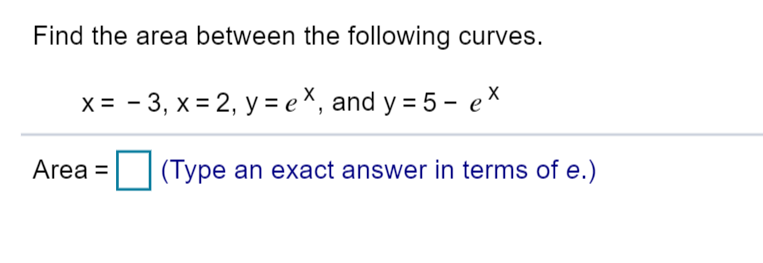 Find the area between the following curves. = -3, x 2, y ex, and y = 5 - ex Area (Type an exact answer in terms of e.)