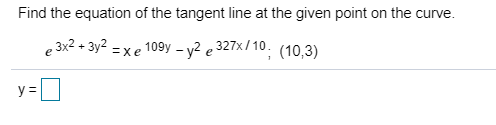Find the equation of the tangent line at the given point on the curve. 109y2e 327x/10. (10,3) , 3x2 + Зу2 = xe e у3