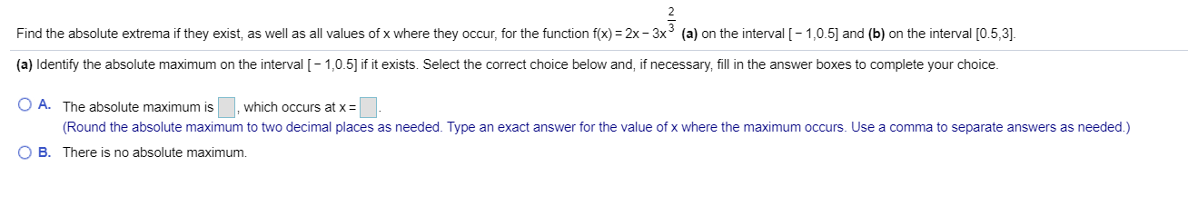 (a) on the interval [-1,0.5 and (b) on the interval [0.5,3] Find the absolute extrema if they exist, as well as all values of x where they occcur, for the function f(x) 2x -3y 3 (a) Identify the absolute maximum on the interval [-1,0.5] if it exists. Select the correct choice below and, if necessary, fill in the answer boxes to complete your choice O A. The absolute maximum is which occurs at x (Round the absolute maximum to two decimal places as needed. Type an exact answer for the value of x where the maximum occurs. Use a comma to separate answers as needed.) B There is no absolute maximum.