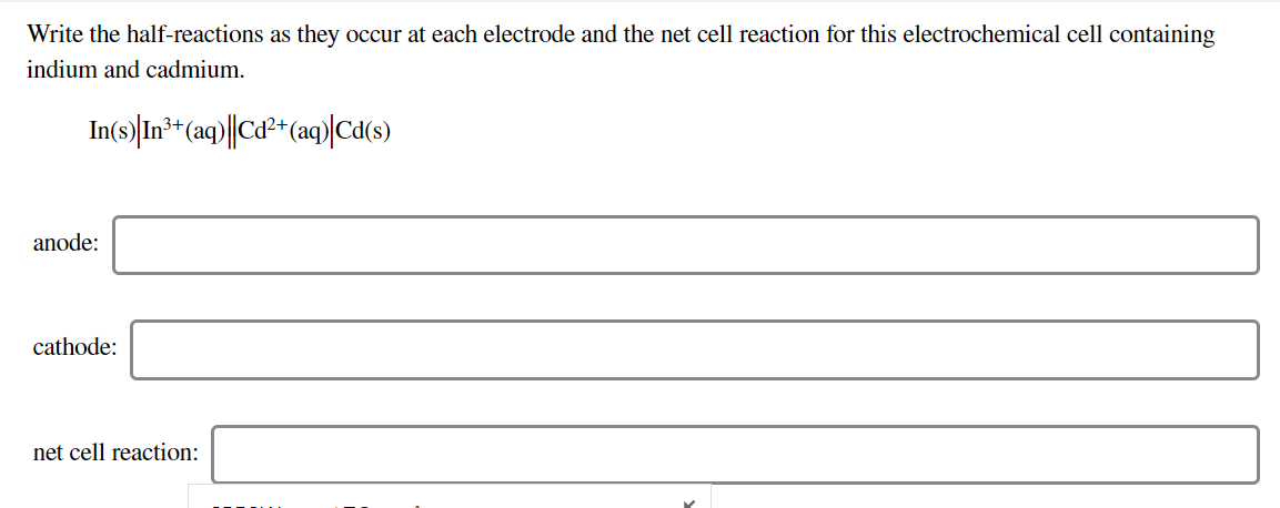 Write the half-reactions as they occur at each electrode and the net cell reaction for this electrochemical cell containing indium and cadmium In(s) In* (aq)|Ca2 (ag)Ca(s) 3+ anode cathode net cell reaction: