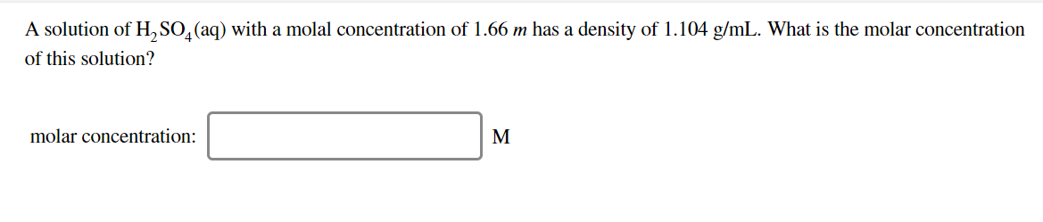 A solution of H,SO, (aq) with a molal concentration of 1.66 m has a density of 1.104 g/mL. What is the molar concentration of this solution? molar concentration: М