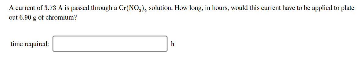 A current of 3.73 A is passed through a Cr(NO,), solution. How long, in hours, would this current have to be applied to plate out 6.90 g of chromium? time required: