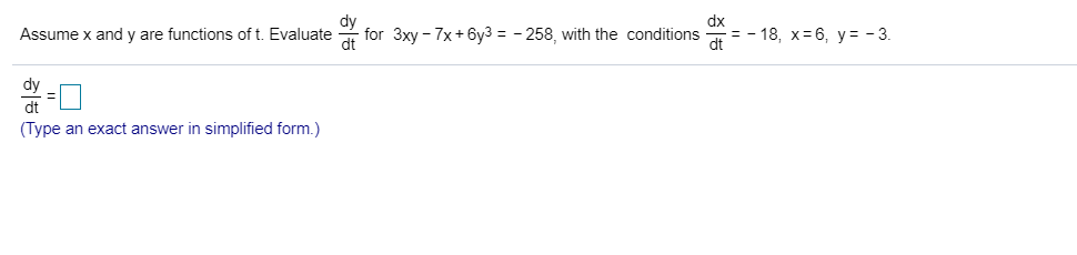 dx = -18, x 6, y= -3. for 3xy 7x+6y3 = -258, with the conditions Assume x and y are functions of t. Evaluate dt dy dt (Type an exact answer in simplified form.) 히능