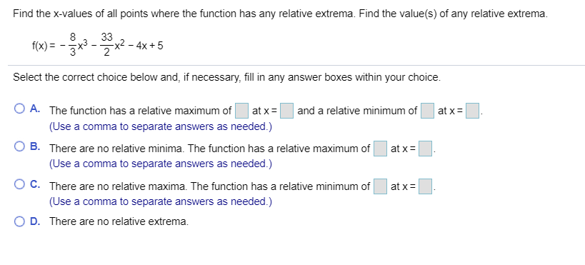 Find the x-values of all points where the function has any relative extrema. Find the value(s) of any relative extrema 33 x2 - 4x +5 2 f(x) Select the correct choice below and, if necessary, fill in any answer boxes within your choice O A. The function has a relative maximum of at x and a relative minimum of at x (Use a comma to separate answers as needed.) B. There are no relative minima. The function has a relative maximum of at x (Use a comma to separate answers as needed.) O C. There are no relative maxima. The function has a relative minimum of at x (Use a comma to separate answers as needed.) D. There are no relative extrema.