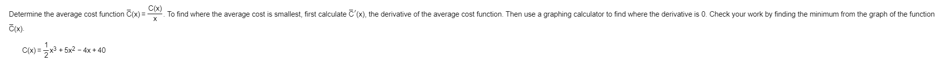 To find where the average cost is smallest, first calculate C'(x), the derivative of the average cost function. Then use a graphing calculator to find where the derivative is 0. Check your work by finding the minimum from the graph of the function C(x) Determine the average cost function C(x) C(x) x)=x3 +5x2 - 4x+ 40