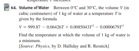 | 64. Volume of Water Between 0°C and 30°C, the volume V (in cubic centimeters) of 1 kg of water at a temperature T is given by the formula V = 999.87 – 0.06426T + 0.00850437² – 0.00006797d Find the temperature at which the volume of 1 kg of water is a minimum. [Source: Physics, by D. Halliday and R. Resnick]
