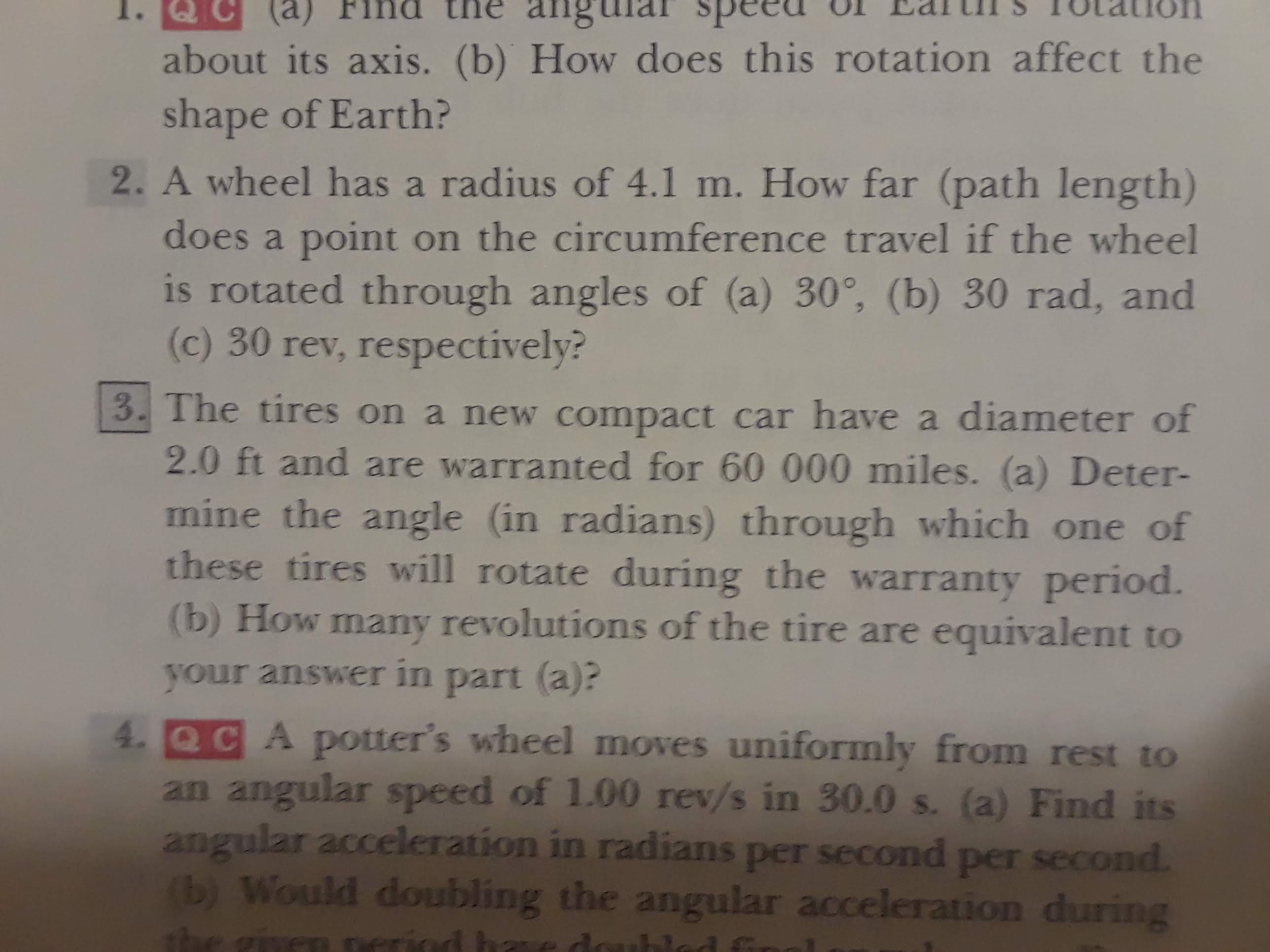 ang (a) about its axis. (b) How does this rotation affect the shape of Earth? 2. A wheel has a radius of 4.1 m. How far (path length) does a point on the circumference travel if the wheel is rotated through angles of (a) 30, (b) 30 rad, and (c) 30 rev, respectively? 3. The tires on a new compact car have a diameter of 2.0 ft and are warranted for 60 000 miles. (a) Deter- mine the angle (in radians) through which one of these tires will rotate during the warranty period. (b) How many revolutions of the tire are equivalent to your answer in part (a):? 4 Q C A potter's wheel moves uniformly from rest to an angular speed of 1.00 rev/s in 30.0 s. (a) Find its angular acceleration in radians per second per second. (b) Would doubling the angular acceleration during the given period ha thlad