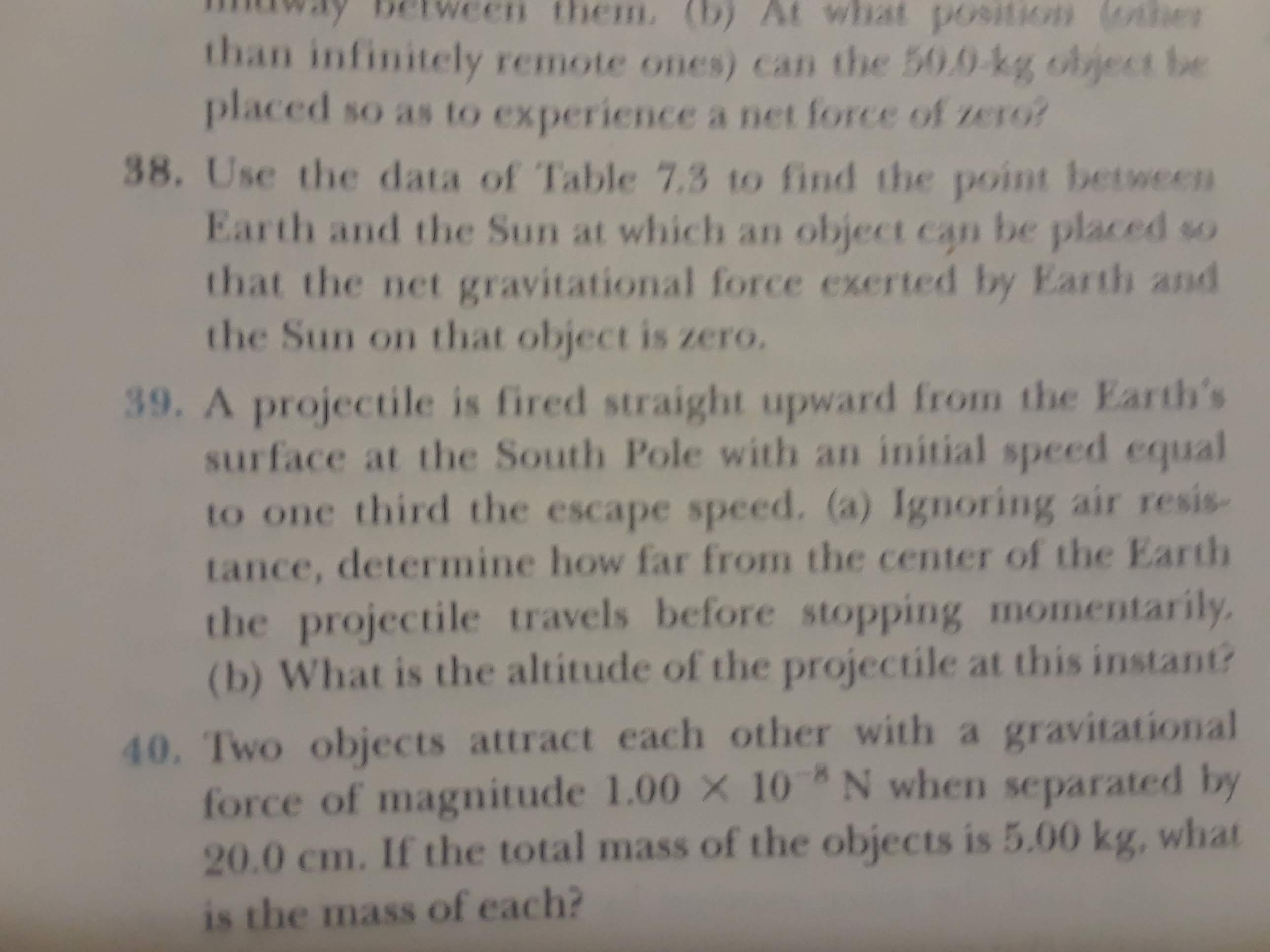 them. (b) At what po9ition (othhe than infinitely remote ones) can the 50.0-kg object be placed so as to experience a net force of zero? 38. Use the data of Table 7.3 to find the point between Earth and the Sun at which an object can be placed so that the net gravitational force exerted by Earth and the Sun on that object is zero. 39. A projectile is fired straight upward from the Earth's surface at the South Pole with an initial speed equal to one third the escape speed. (a) Ignoring air resis- tance, determine how far from the center of the Earth the projectile travels before stopping momentarily (b) What is the altitude of the projectile at this instant? 40. Two objects attract each other with a gravitational force of magnitude 1.00 X 10 N when separated by 20.0 cm. If the total mass of the objects is 5.00 kg, what is the mass of each?