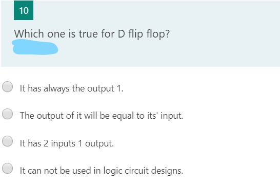 Which one is true for D flip flop? It has always the output 1. The output of it will be equal to its' input. It has 2 inputs 1 output. It can not be used in logic circuit designs.