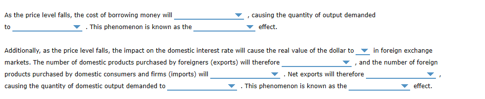 As the price level falls, the cost of borrowing money will causing the quantity of output demanded effect This phenomenon is known as the to in foreign exchange Additionally, as the price level falls, the impact on the domestic interest rate will cause the real value of the dollar to and the number of foreign markets. The number of domestic products purchased by foreigners (exports) will therefore products purchased by domestic consumers and firms (imports) will Net exports will therefore effect causing the quantity of domestic output demanded to This phenomenon is known as the