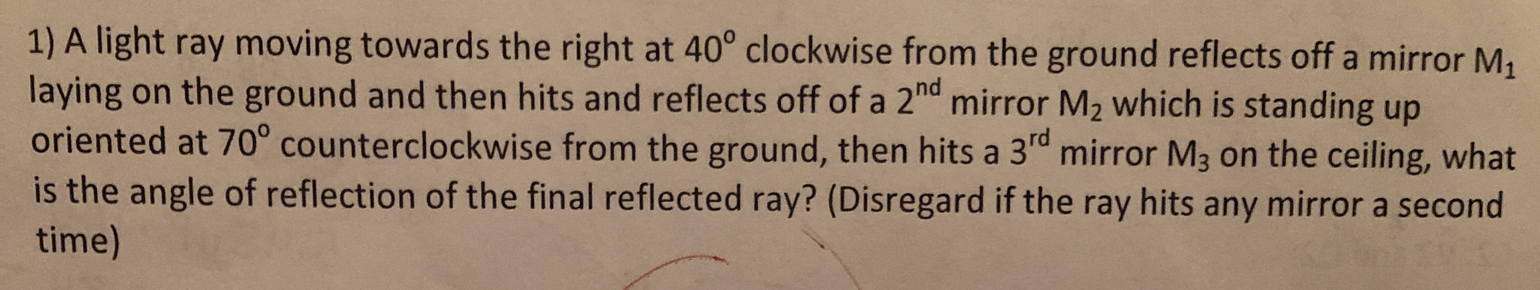 """1) A light ray moving towards the right at 40° clockwise from the ground reflects off a mirror M laying on the ground and then hits and reflects off of a 2""""d mirror M2 which is standing up oriented at 70° counterclockwise from the ground, then hits a 3rd mirror M3 on the ceiling, what is the angle of reflection of the final reflected ray? (Disregard if the ray hits any mirror a second time)"""