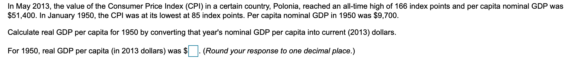 In May 2013, the value of the Consumer Price Index (CPI) in a certain country, Polonia, reached an all-time high of 166 index points and per capita nominal GDP was $51,400. In January 1950, the CPI was at its lowest at 85 index points. Per capita nominal GDP in 1950 was $9,700. Calculate real GDP per capita for 1950 by converting that year's nominal GDP per capita into current (2013) dollars. For 1950, real GDP per capita (in 2013 dollars) was (Round your response to one decimal place.)