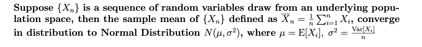 Suppose X,n} is a sequence of random variables draw from an underlying popu- lation space, then the sample mean of {Xn} defined as Xn in distribution to Normal Distribution N(u, a2), where u E[X3], o2: E1Xi, converge Var[X