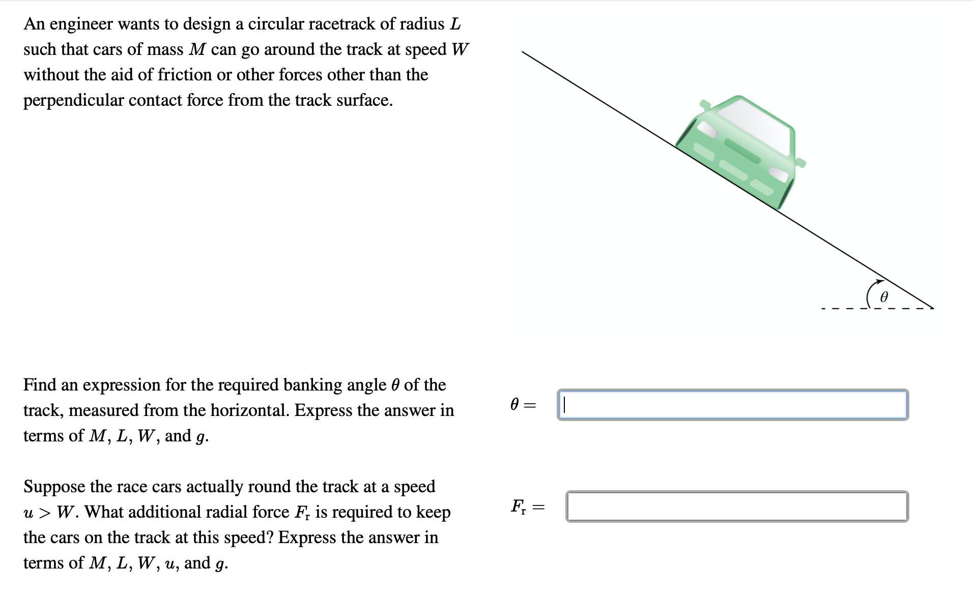 An engineer wants to design a circular racetrack of radius L such that cars of mass M can go around the track at speed W without the aid of friction or other forces other than the perpendicular contact force from the track surface. Find an expression for the required banking angle 0 of the track, measured from the horizontal. Express the answer in terms of M, L, W, and g. Suppose the race cars actually round the track at a speed u > W. What additional radial force F, is required to keep F, = the cars on the track at this speed? Express the answer in terms of M, L, W, u, and g.   