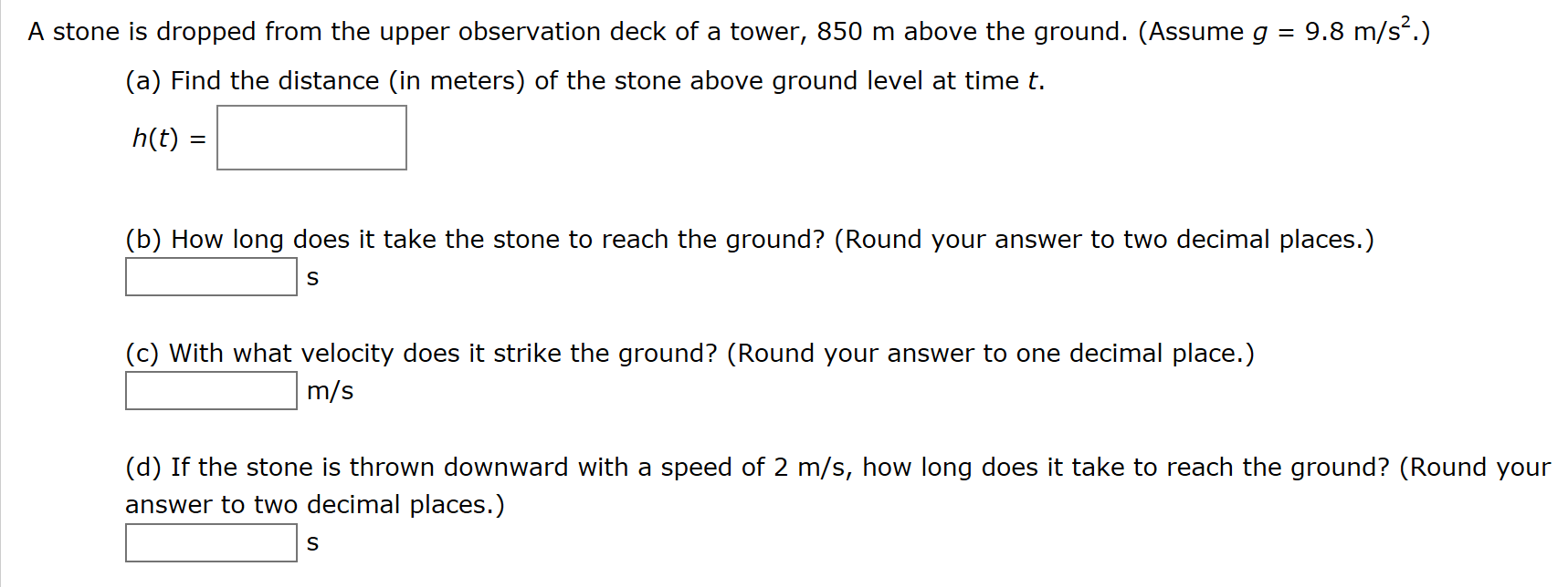 A stone is dropped from the upper observation deck of a tower, 850 m above the ground. (Assume g 9.8 m/s2.) (a) Find the distance (in meters) of the stone above ground level at time t h(t) (b) How long does it take the stone to reach the ground? (Round your answer to two decimal places.) S (c) With what velocity does it strike the ground? (Round your answer to one decimal place.) m/s (d) If the stone is thrown downward with a speed of 2 m/s, how long does it take to reach the ground? (Round your answer to two decimal places.) S