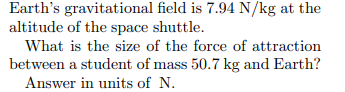 Earth's gravitational field is 7.94 N/kg at the altitude of the space shuttle. What is the size of the force of attraction between a student of mass 50.7 kg and Earth? Answer in units of N.