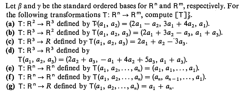 """Let ß and y be the standard ordered bases for R"""" and R"""", respectively. For the following transformations T: R* → R"""", compute [T]}. (а) Т: R? — R3 defined by T(а,, а2) — (2а, — а,, За, + 4а,, а). (b) T: R3 (c) T: R3 (d) T: R3 T(а, а,, аз) — (2а, + aз, — а, + 4a, t 5аз, а, + a). (е) Т: R"""" > R"""" defined by T (ај, а2, .., а,) 3D (ај, ај, ...,a). (() T:R"""" — R"""" defined by T(aj, аz, ..., an) 3 (ал, а, - 13 .., аj). (g) T: R"""" - R? defined by T(а,, а, аз) — (2а, + За, — аза а, + ag). > R defined bу T(а;, а2, а,) — 2а, + a, — Заз- R3 defined by R defined by T(a1, a2,..., a,) = a1 + a""""."""
