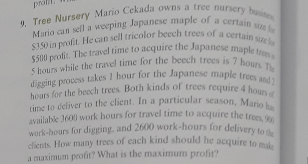 pro 9. Tree Nursery Mario Cekada owns a tree nursery busines Mario can sell a weeping Japanese maple of a certain size fo $350 in profit. He can sell tricolor beech trees of a certain size for $500 profit. The travel time to acquire the Japanese maple trees s 5 hours while the travel time for the beech trees is 7 hours The digging process takes 1 hour for the Japanese maple trees and2 hours for the becch trees. Both kinds of trees require 4 hours of time to deliver to the client. In a particular season, Mario has available 3600 work hours for travel time to acquire the trees, 900 work-hours for digging, and 2600 work-hours for delivery to the clients. How many trees of cach kind should he acquire to make a maximum profit? What is the maximum profit?