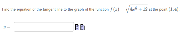 Find the equation of the tangent line to the graph of the function f (x) = v 4,4 + 12 at the point (1,4).