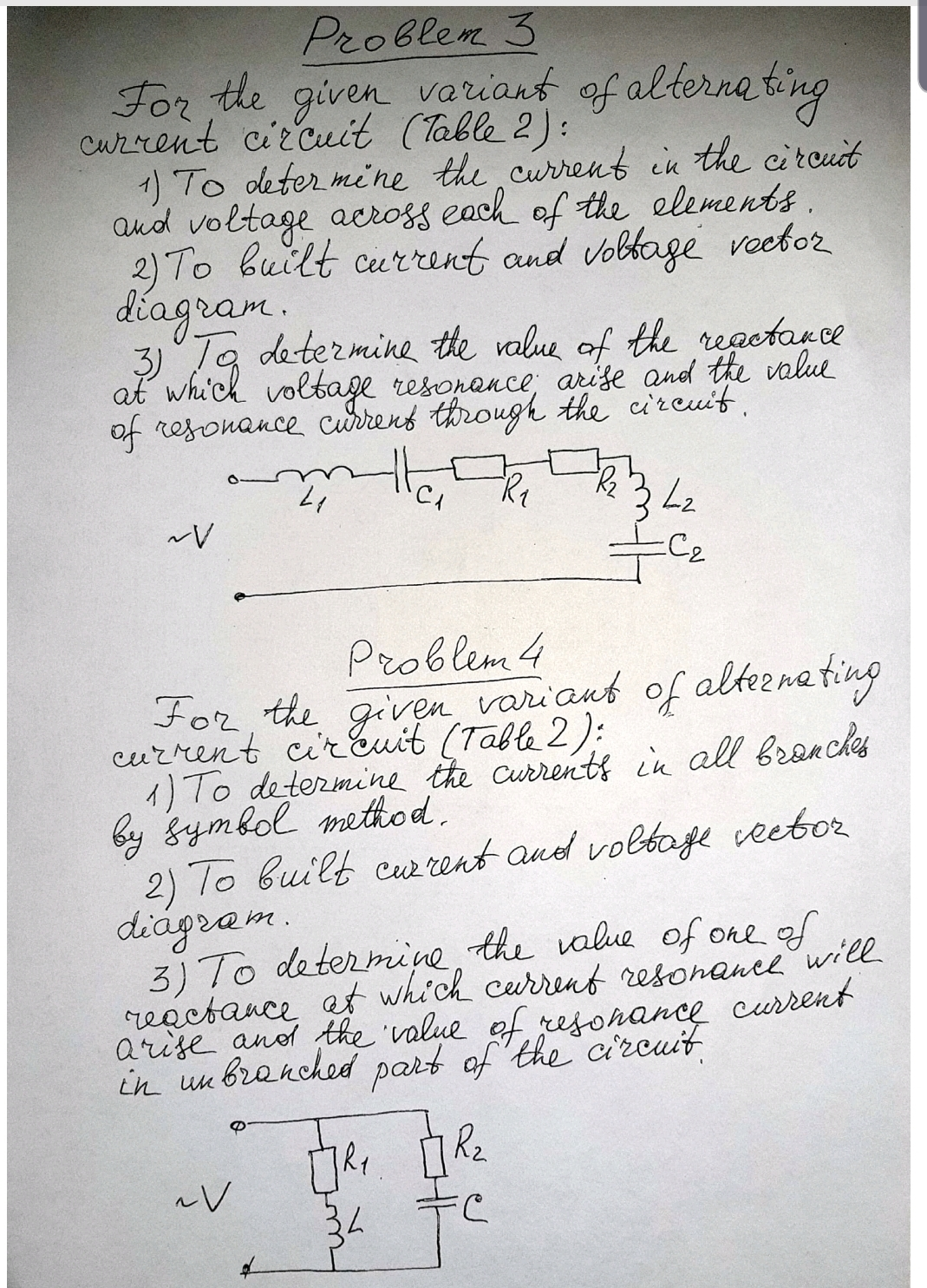 Problem 3 veriant of alternating For the given Current circuit (Table 2): 1) To deter mine the current in the circuit aud voltage across each of the elements. 2) To built current and vobbage veetor diagram. Ta determine the value of the regetarce 3) at whi'ch voltage resonance; arise and the value of resonance currens through the cireuit, 342 C2 Problem 4 For, the given variant of alteena ting current cir Euit (Table 2): 1) To determine the currenti in all branches by gymbol method. 2) To built cw rent and voltage veebor diágram. 3) To determine, the value of one of reactance at which current resonance will arise anod the 'value of rejonance curent in un branched part of 'the circuit 34