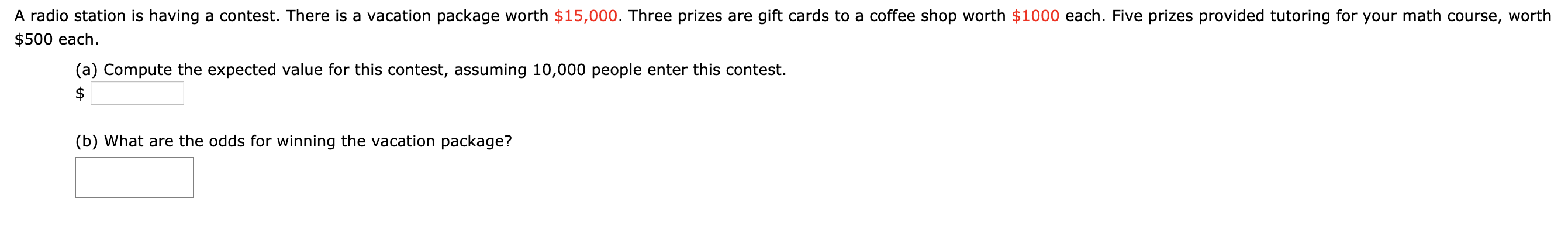 A radio station is having a contest. There is a vacation package worth $15,000. Three prizes are gift cards to a coffee shop worth $1000 each. Five prizes provided tutoring for your math course, worth $500 each. (a) Compute the expected value for this contest, assuming 10,000 people enter this contest. (b) What are the odds for winning the vacation package?