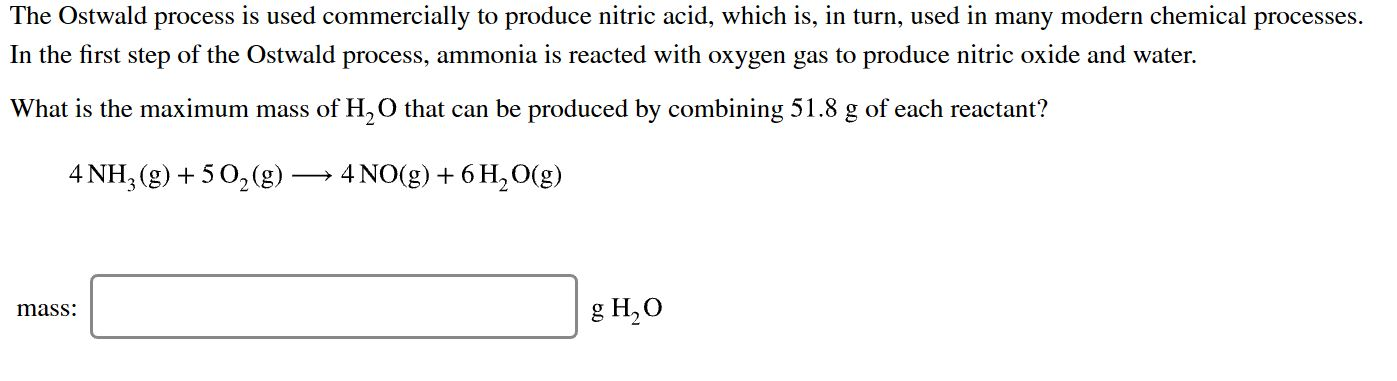 The Ostwald process is used commercially to produce nitric acid, which is, in turn, used in many modern chemical processes In the first step of the Ostwald process, ammonia is reacted with oxygen gas to produce nitric oxide and water What is the maximum mass of H,O that can be produced by combining 51.8 g of each reactant? 4 NH, (g)5 02(g) 4 NO (g) 6H2O(g) 8 H,О mass