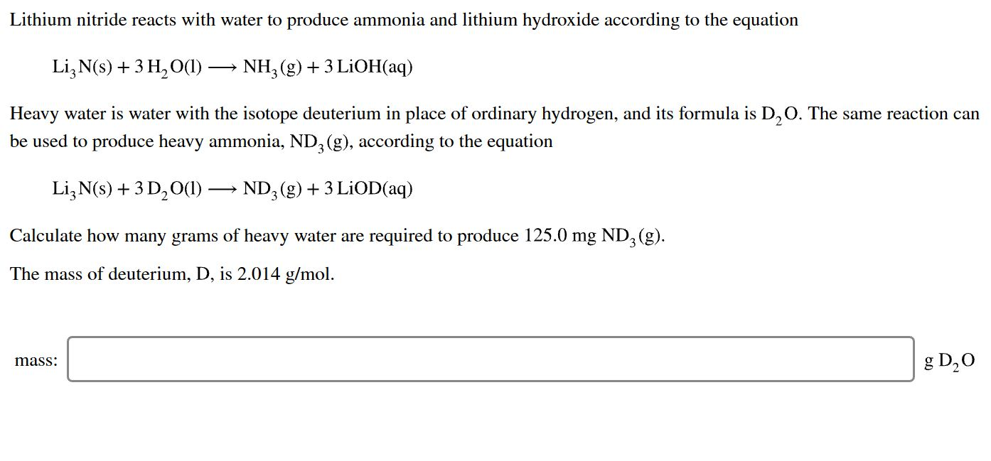 Lithium nitride reacts with water to produce ammonia and lithium hydroxide according to the equation Li3 N(s)3 H2 O() NH3 (g)3 LiOH(aq) Heavy water is water with the isotope deuterium in place of ordinary hydrogen, and its formula is D,O. The same reaction can be used to produce heavy ammonia, ND, (g), according to the equation Li3 N(s)+3 D20()-ND, (g)3 LiOD(aq) Calculate how many grams of heavy water are required to produce 125.0 mg ND3 (g) The mass of deuterium, D, is 2.014 g/mol g D20 mass: