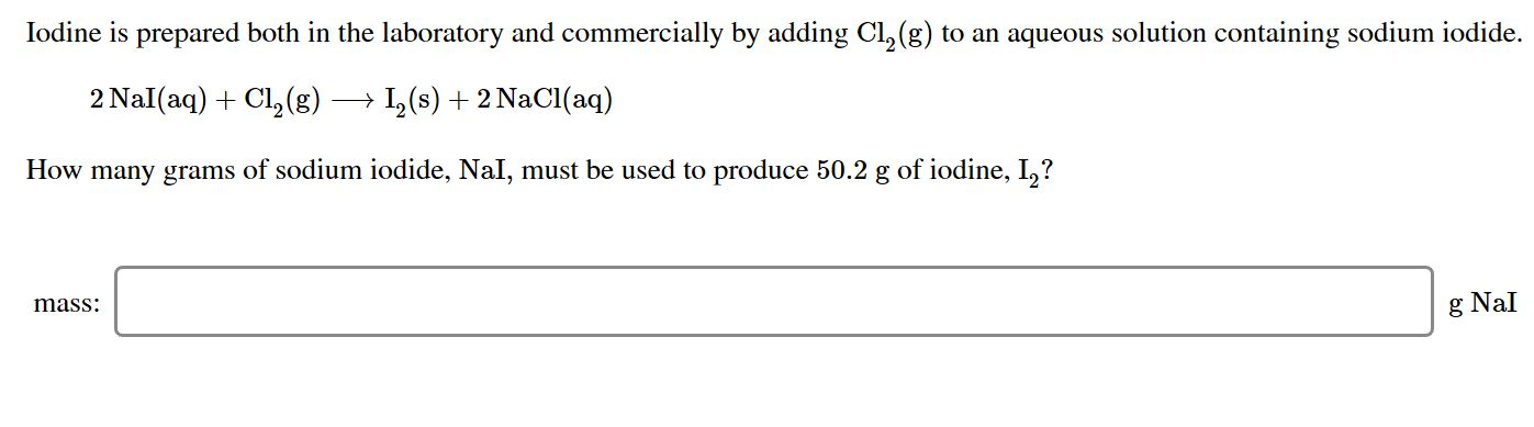 Iodine is prepared both in the laboratory and commercially by adding Cl, (g) to an aqueous solution containing sodium iodide 2 Nal(aq)Cl2 (g) I(s)2 NaCl (aq) How many grams of sodium iodide, NaI, must be used to produce 50.2 g of iodine, I,? mass g NaI
