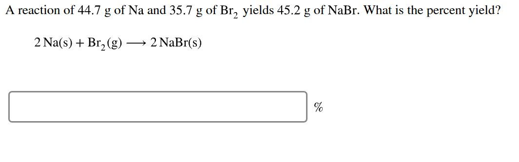 A reaction of 44.7 g of Na and 35.7 g of Br yields 45.2 g of NaBr. What is the percent yield? 2 Na(s)Br2(g) 2 NaBr(s)