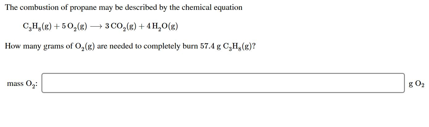 The combustion of propane may be described by the chemical equation 3 CO2 (g)4 H20(g) C3H(g)5 2g) How many grams of O2(g) are needed to completely burn 57.4 g C3H (g)? mass O2 g O2