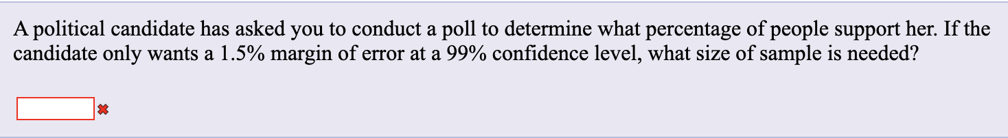 A political candidate has asked you to conduct a poll to determine what percentage of people support her. If the candidate only wants a 1.5% margin of error at a 99% confidence level, what size of sample is needed?