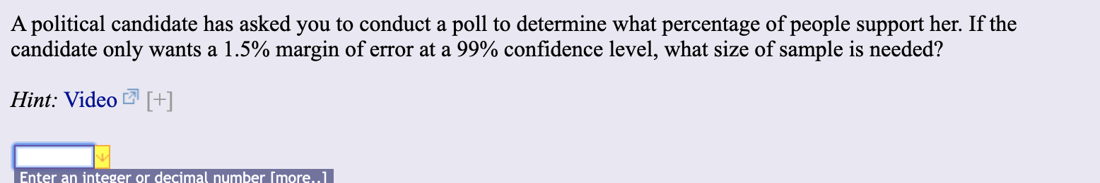 A political candidate has asked you to conduct a poll to determine what percentage of people support her. If the candidate only wants a 1.5% margin of error at a 99% confidence level, what size of sample is needed? Hint: Video [+] Enter an integer or decimal number Imore..1