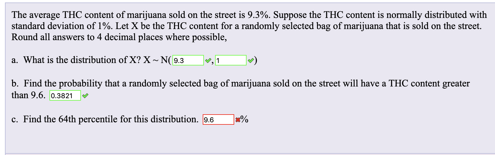 The average THC content of marijuana sold on the street is 9.3%. Suppose the THC content is normally distributed with standard deviation of 1%. Let X be the THC content for a randomly selected bag of marijuana that is sold on the street. Round all answers to 4 decimal places where possible, a. What is the distribution of X? X ~ N(9.3 |, 1 b. Find the probability that a randomly selected bag of marijuana sold on the street will have a THC content greater than 9.6. 0.3821 c. Find the 64th percentile for this distribution. 9.6 x%