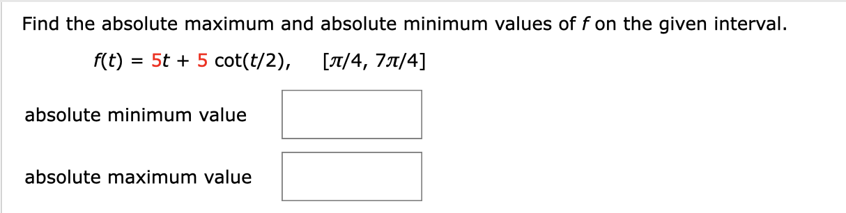 Find the absolute maximum and absolute minimum values of fon the given interval. 5t 5 cot(t/2), f(t) /4, 7T/4] absolute minimum value absolute maximum value