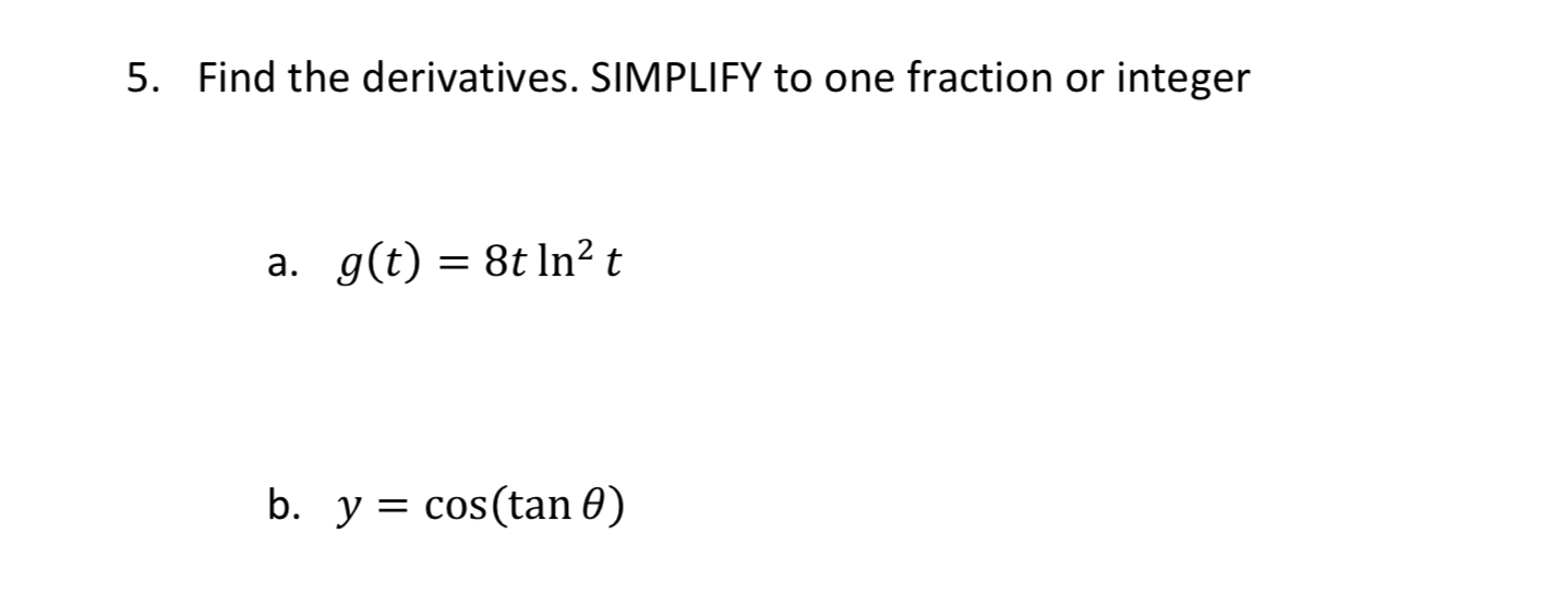 Find the derivatives. SIMPLIFY to one fraction or integer 5. a. g(t) 8t ln2 t b. y cos(tan 0)