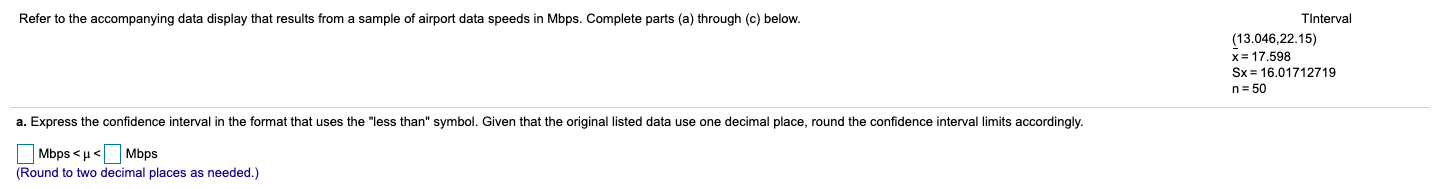 """Refer to the accompanying data display that results from a sample of airport data speeds in Mbps. Complete parts (a) through (c) below. TInterval (13.046,22.15) x= 17.598 Sx = 16.01712719 n= 50 a. Express the confidence interval in the format that uses the """"less than"""" symbol. Given that the original listed data use one decimal place, round the confidence interval limits accordingly. O Mbps < u< (Round to two decimal places as needed.) Mbps"""