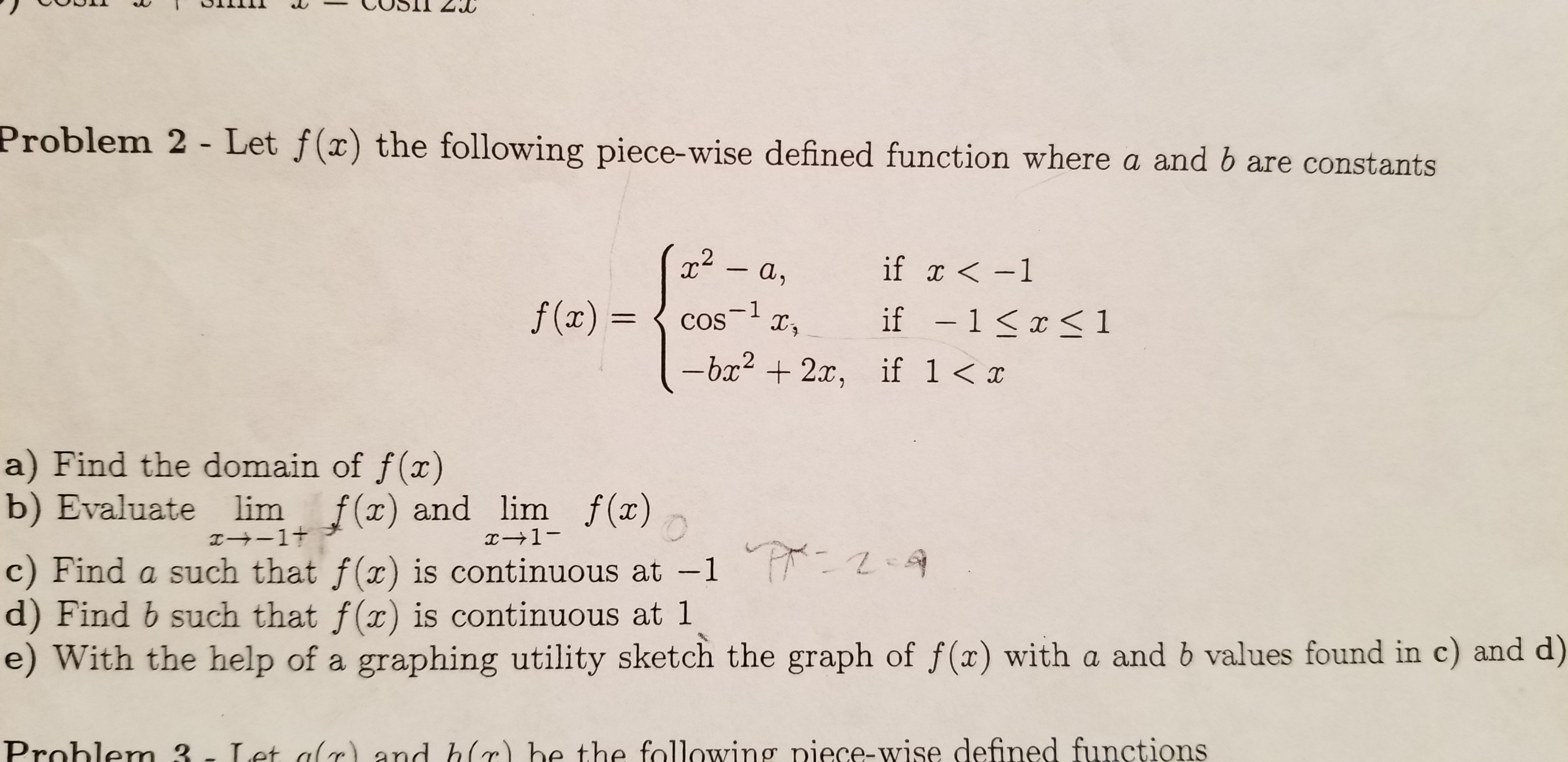 Problem 2 - Let f(x) the following piece-wise defined function where a and b are constants if x-1 -a, f (x)= 1 COS if -1 1 -bx2x, if 1 a) Find the domain of f(x) b) Evaluate lim I+1t f() and lim f (x) 1- c) Find a such that f(x) is continuous at -1 - d) Find b such that f(x) is continuous at 1 e) With the help of a graphing utility sketch the graph of f(x) with a and b values found in c) and d) Let alr and hc) be the following piece-wise defined functions Prohlem 3-