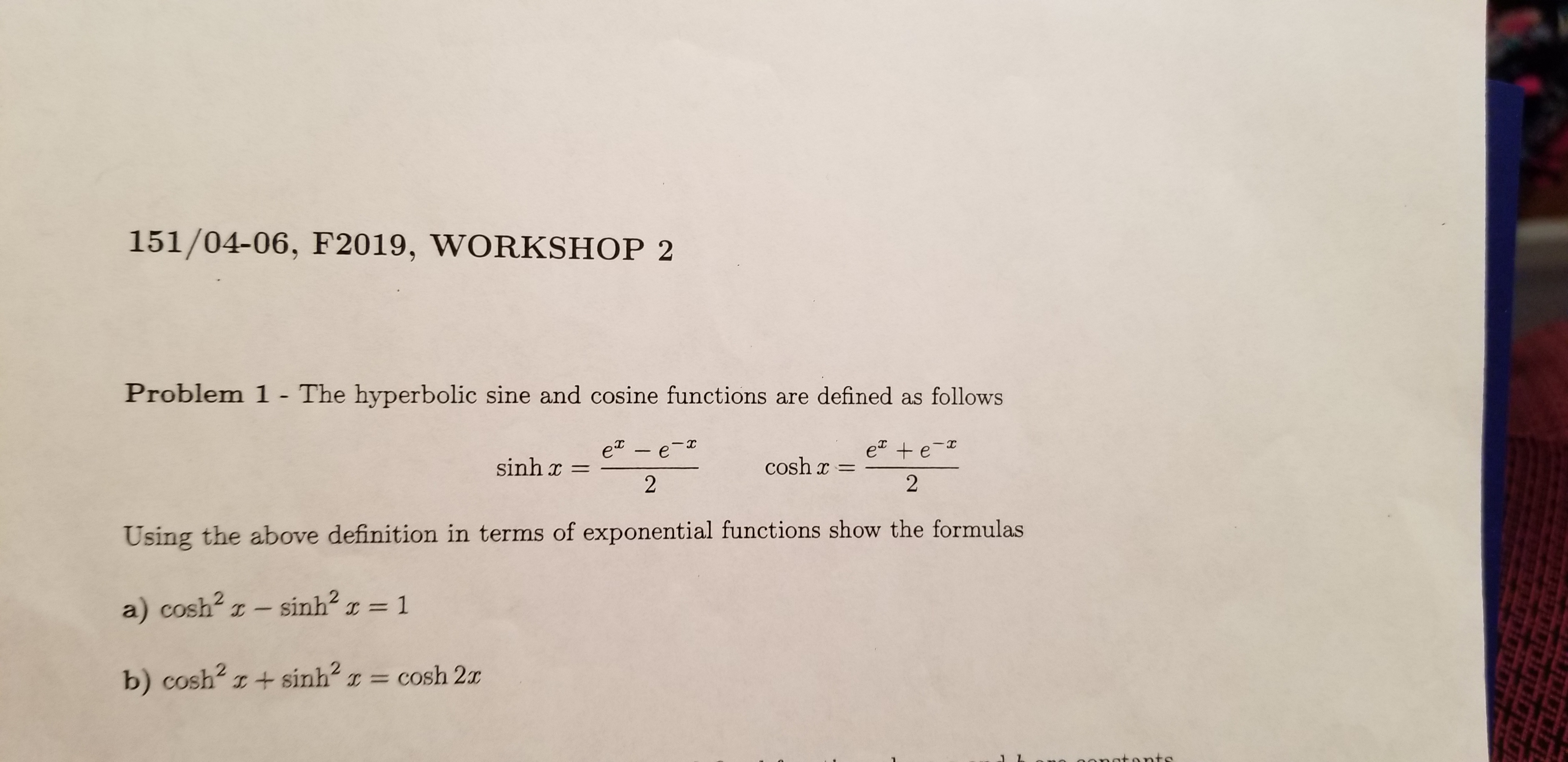 151/04-06, F2019, WORKSHOP 2 Problem 1 - The hyperbolic sine and cosine functions are defined as follows e + e- 2 e - e- sinh x cosh 2 Using the above definition in terms of exponential functions show the formulas a) cosh2 z- sinh2 1 C = IC CO = cosh 2x b) cosh2 I+sinh tonts