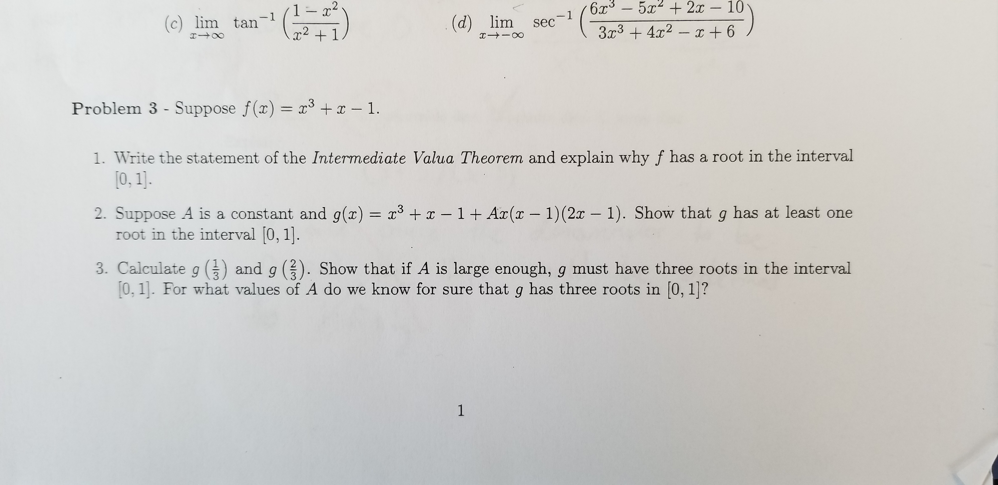 6x3-5 2x - 10 3r342 6 1- 2 -1 sec -1 (c) lim tan (d) lim 2 Problem 3 - Suppose f(x) = x x -1. 3 1. Write the statement of the Intermediate Valua Theorem and explain why f has a root in the interval 0, 1]. 2. Suppose A is a constant and g(z) = x3 in the interval 0, 1]. x -1 + Ar(x - 1) (2x - 1). Show that g has at least one and g 3 3. Calculate g 0, 1. For what values of A do we know for sure that g has three roots in [0, 1|? Show that if A is large enough, g must have three roots in the interval C3 1