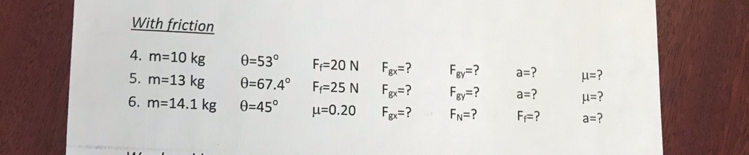 With friction 4. m=10 kg 0=53° F=20 N Fgx=? Fay=? a=? 5. m=13 kg H=? 0=67.4° F=25 N Fgx=? Fey=? a=? H=? 6. m=14.1 kg 0=45° u=0.20 Fgx=? FN=? F=? a=?