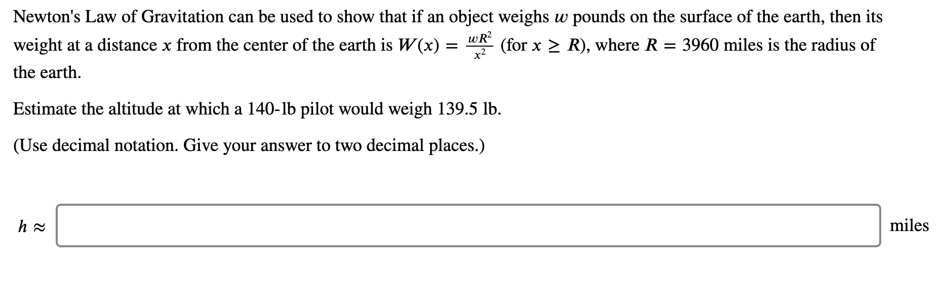 Newton's Law of Gravitation can be used to show that if an object weighs w pounds on the surface of the earth, then its weight at a distance x from the center of the earth is W(x) = wR? (for x > R), where R = 3960 miles is the radius of the earth. Estimate the altitude at which a 140-lb pilot would weigh 139.5 lb. (Use decimal notation. Give your answer to two decimal places.)