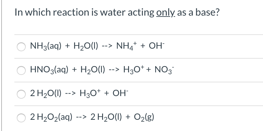 In which reaction is water acting only as a base? NH3(aq) + H2O(1) --> NH4* + OH HNO3(aq) + H2O(1) --> H3O* + NO3 2 H20(1) --> H3O* + OH¯ 2 H2O2(aq) --> 2 H20(1) + O2(g)